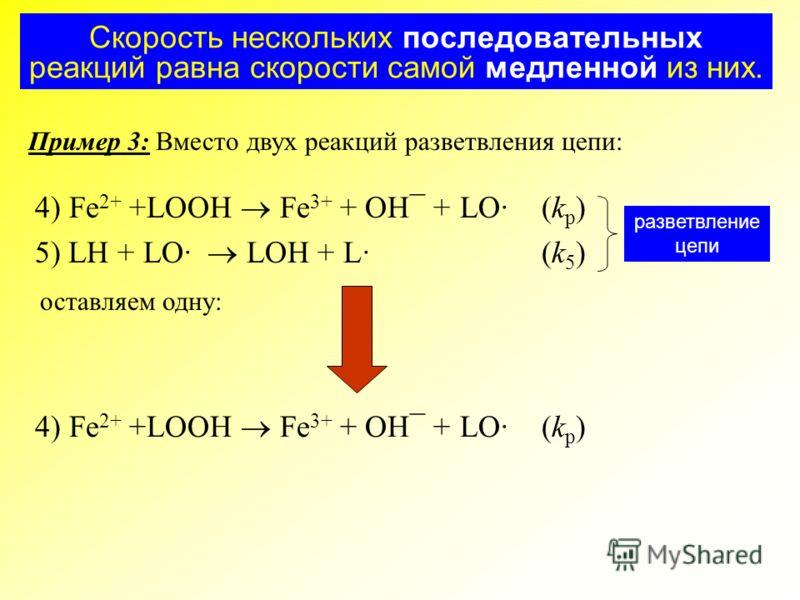 Скорость нескольких последовательных реакций равна скорости самой медленной из них. Пример 3: Вместо двух реакций разветвления цепи: 4) Fe 2+ +LOOH Fe 3+ + OH¯ + LO· (k p ) 5) LH + LO· LOH + L·(k 5 ) разветвление цепи оставляем одну: 4) Fe 2+ +LOOH F