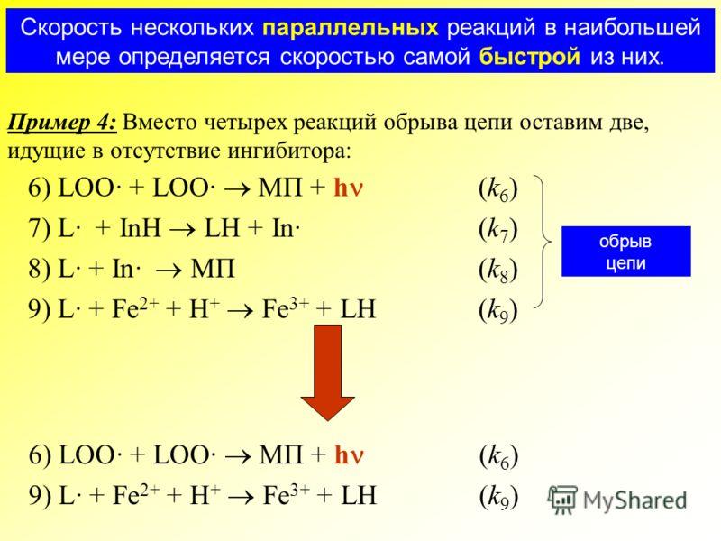 Пример 4: Вместо четырех реакций обрыва цепи оставим две, идущие в отсутствие ингибитора: Скорость нескольких параллельных реакций в наибольшей мере определяется скоростью самой быстрой из них. 6) LOO· + LOO· МП + h (k 6 ) 7) L· + InH LH + In·(k 7 )