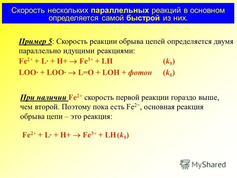 Пример 5: Скорость реакции обрыва цепей определяется двумя параллельно идущими реакциями: Fe 2+ + L· + H+ Fe 3+ + LH(k 9 ) LOO· + LOO· L=O + LOH + фотон(k 6 ) При наличии Fe 2+ скорость первой реакции гораздо выше, чем второй. Поэтому пока есть Fe 2+