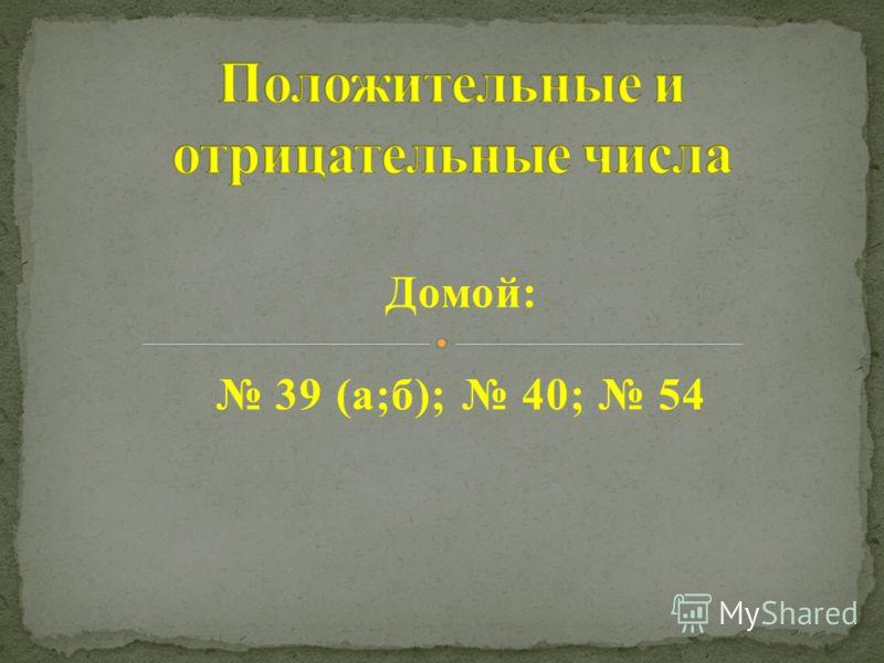 Домой: 39 (а;б); 40; 54
