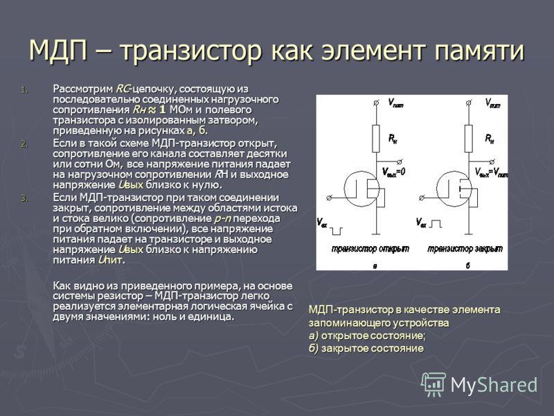 МДП – транзистор как элемент памяти 1. Рассмотрим RC цепочку, состоящую из последовательно соединенных нагрузочного сопротивления Rн 1 МОм и полевого транзистора с изолированным затвором, приведенную на рисунках а, б. 2. Если в такой схеме МДП-транзи