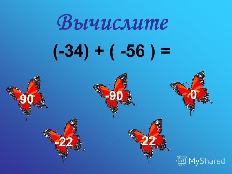 Вычислите (-34) + ( -56 ) = -90 90 -22 22 0