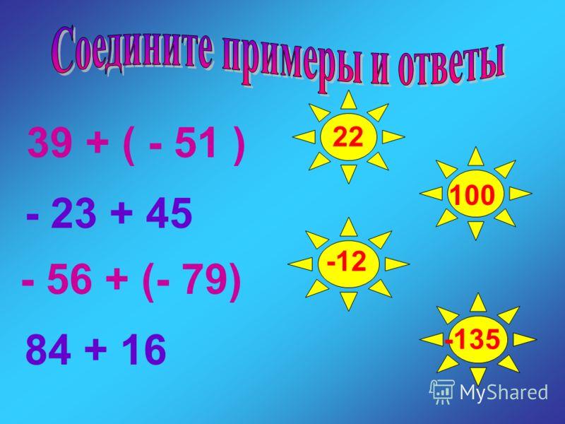 39 + ( - 51 ) - 23 + 45 - 56 + (- 79) 84 + 16 22 -12 100 -135