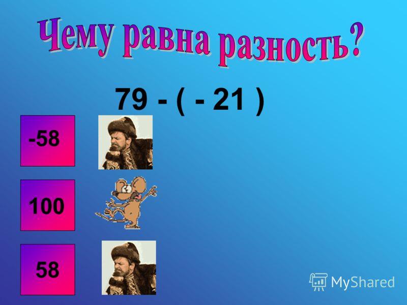 79 - ( - 21 ) 58 -58 100