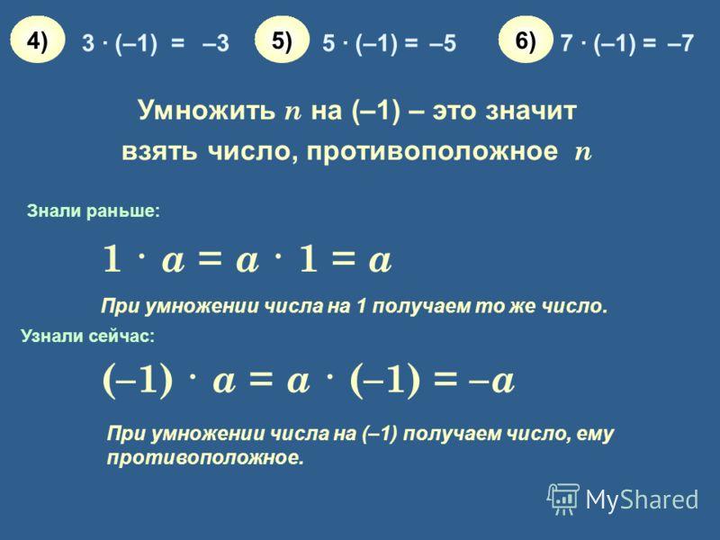 3 · (–1) =–35 · (–1) =–57 · (–1) =–7 4)4)5)5)6)6) (–1) · a = a · (–1) = – a 1 · a = a · 1 = a При умножении числа на 1 получаем то же число. При умножении числа на (–1) получаем число, ему противоположное. Знали раньше: Узнали сейчас: Умножить n на (