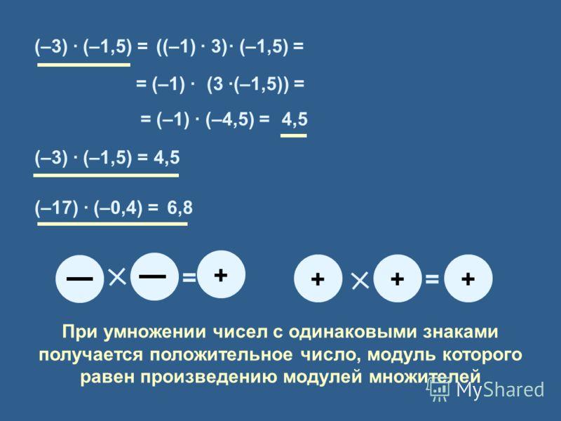 (–3) · (–1,5) =((–1) · 3)· (–1,5) = = (–1) ·(3 ·(–1,5)) = 4,5= (–1) · (–4,5) = (–3) · (–1,5) =4,5 (–17) · (–0,4) =? + = + = + + 6,8 При умножении чисел с одинаковыми знаками получается положительное число, модуль которого равен произведению модулей м