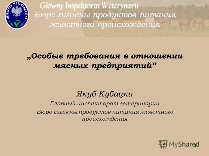 1 Особые требования в отношении мясных предприятий Якуб Кубацки Главный инспекторат ветеринарии Бюро гигиены продуктов питания животного происхождения