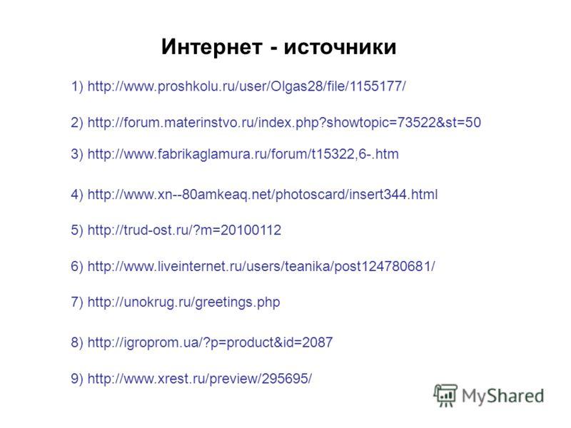 1) http://www.proshkolu.ru/user/Olgas28/file/1155177/ Интернет - источники 3) http://www.fabrikaglamura.ru/forum/t15322,6-.htm 2) http://forum.materinstvo.ru/index.php?showtopic=73522&st=50 4) http://www.xn--80amkeaq.net/photoscard/insert344.html 5)