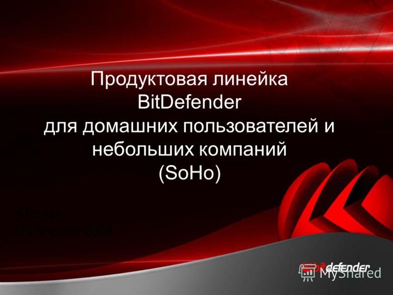 1 Москва, 10 апреля 2008 Продуктовая линейка BitDefender для домашних пользователей и небольших компаний (SoHo)