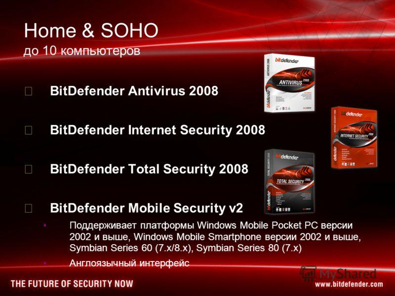 Home & SOHO до 10 компьютеров BitDefender Antivirus 2008 BitDefender Internet Security 2008 BitDefender Total Security 2008 BitDefender Mobile Security v2 Поддерживает платформы Windows Mobile Pocket PC версии 2002 и выше, Windows Mobile Smartphone в