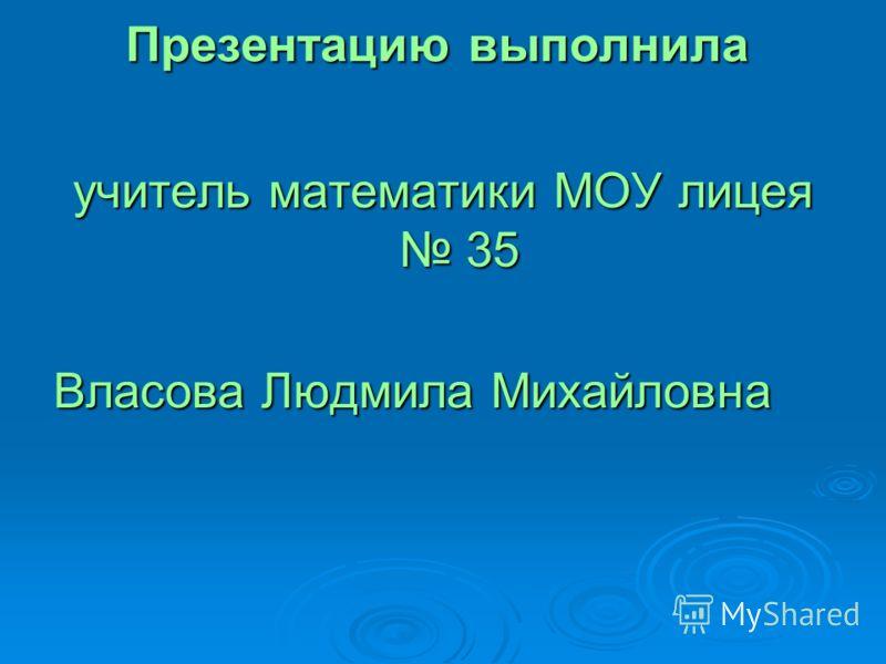 Презентацию выполнила учитель математики МОУ лицея 35 Власова Людмила Михайловна