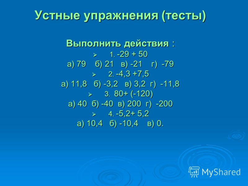 Устные упражнения (тесты) Выполнить действия : 1. -29 + 50 1. -29 + 50 а) 79 б) 21 в) -21 г) -79 2. -4,3 +7,5 2. -4,3 +7,5 а) 11,8 б) -3,2 в) 3,2 г) -11,8 3. 80+ (-120) 3. 80+ (-120) а) 40 б) -40 в) 200 г) -200 4. -5,2+ 5,2 4. -5,2+ 5,2 а) 10,4 б) -1