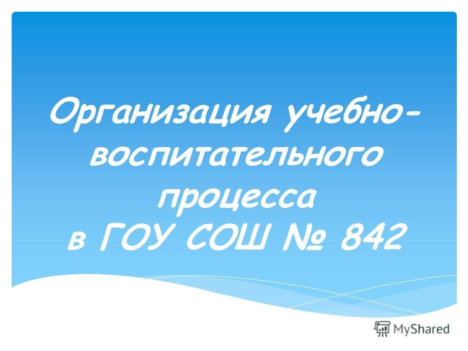 Организация учебно- воспитательного процесса в ГОУ СОШ 842