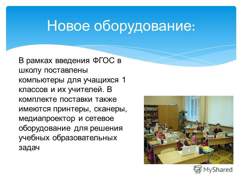 Новое оборудование : В рамках введения ФГОС в школу поставлены компьютеры для учащихся 1 классов и их учителей. В комплекте поставки также имеются принтеры, сканеры, медиапроектор и сетевое оборудование для решения учебных образовательных задач