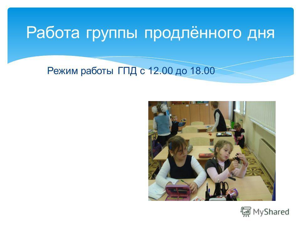 Режим работы ГПД с 12.00 до 18.00 Работа группы продлённого дня