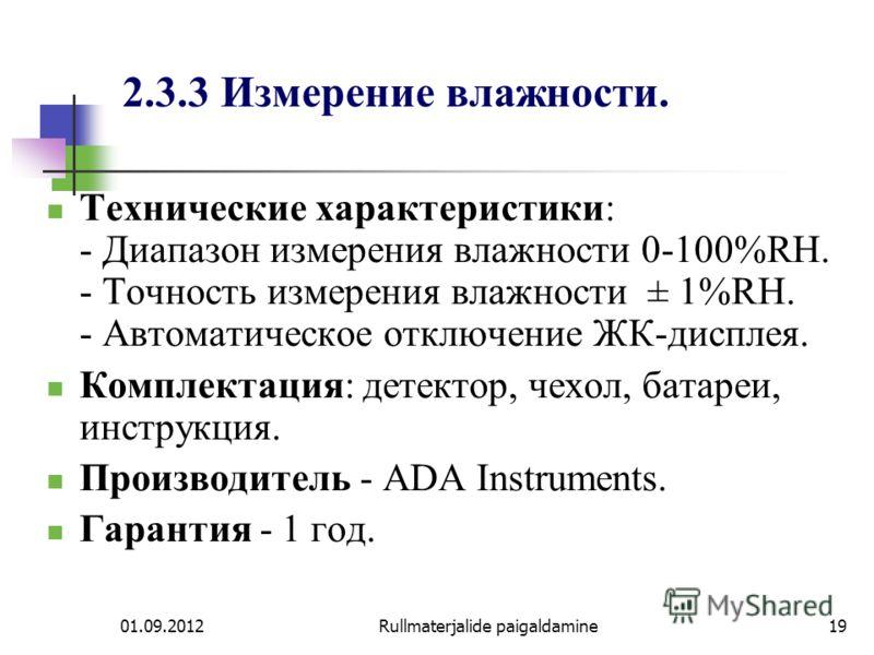01.09.2012Rullmaterjalide paigaldamine19 2.3.3 Измерение влажности. Технические характеристики: - Диапазон измерения влажности 0-100%RH. - Точность измерения влажности ± 1%RH. - Автоматическое отключение ЖК-дисплея. Комплектация: детектор, чехол, бат