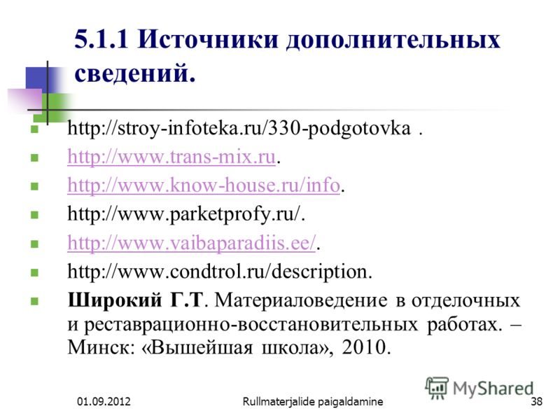 01.09.2012Rullmaterjalide paigaldamine38 5.1.1 Источники дополнительных сведений. http://stroy-infoteka.ru/330-podgotovka. http://www.trans-mix.ru. http://www.trans-mix.ru http://www.know-house.ru/info. http://www.know-house.ru/info http://www.parket