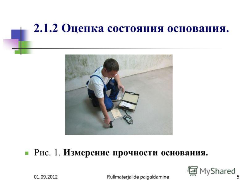 01.09.2012Rullmaterjalide paigaldamine5 2.1.2 Оценка состояния основания. Рис. 1. Измерение прочности основания.