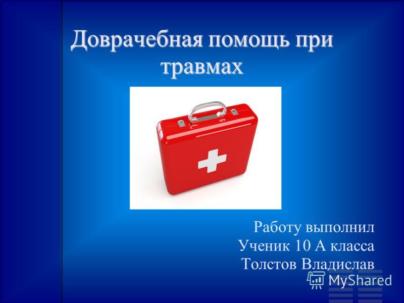 Доврачебная помощь при травмах Работу выполнил Ученик 10 А класса Толстов Владислав