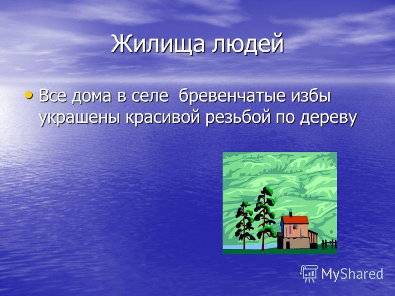 Жилища людей Все дома в селе бревенчатые избы украшены красивой резьбой по дереву Все дома в селе бревенчатые избы украшены красивой резьбой по дереву
