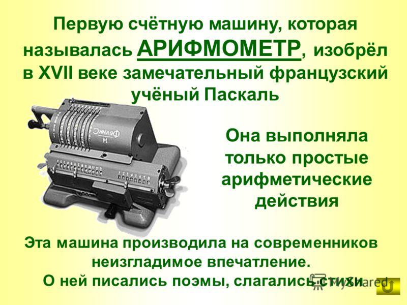 Первую счётную машину, которая называлась АРИФМОМЕТР, изобрёл в XVII веке замечательный французский учёный Паскаль Эта машина производила на современников неизгладимое впечатление. О ней писались поэмы, слагались стихи Она выполняла только простые ар