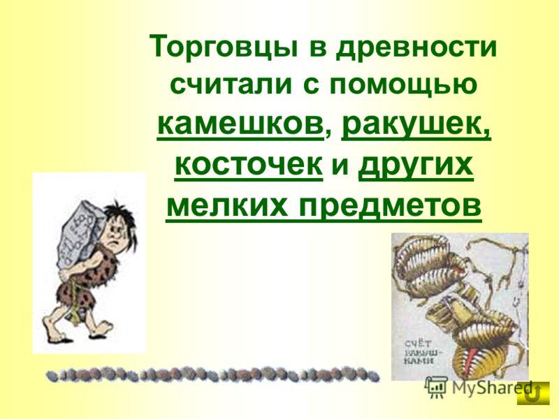Торговцы в древности считали с помощью камешков, ракушек, косточек и других мелких предметов