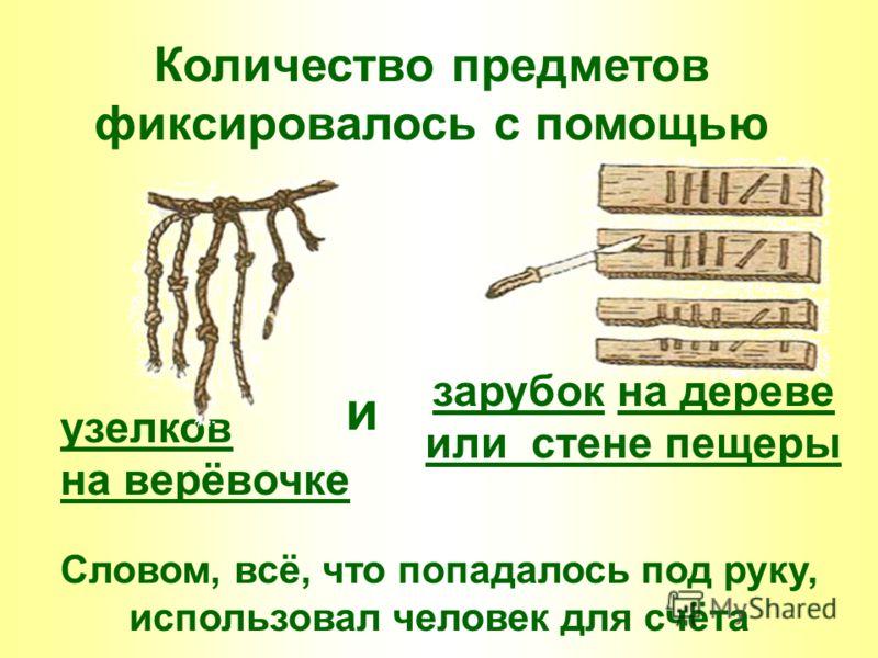 Количество предметов фиксировалось с помощью зарубок на дереве или стене пещеры узелков на верёвочке и Словом, всё, что попадалось под руку, использовал человек для счёта
