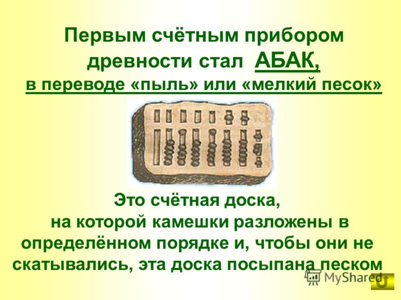 Это счётная доска, на которой камешки разложены в определённом порядке и, чтобы они не скатывались, эта доска посыпана песком Первым счётным прибором древности стал АБАК, в переводе «пыль» или «мелкий песок»