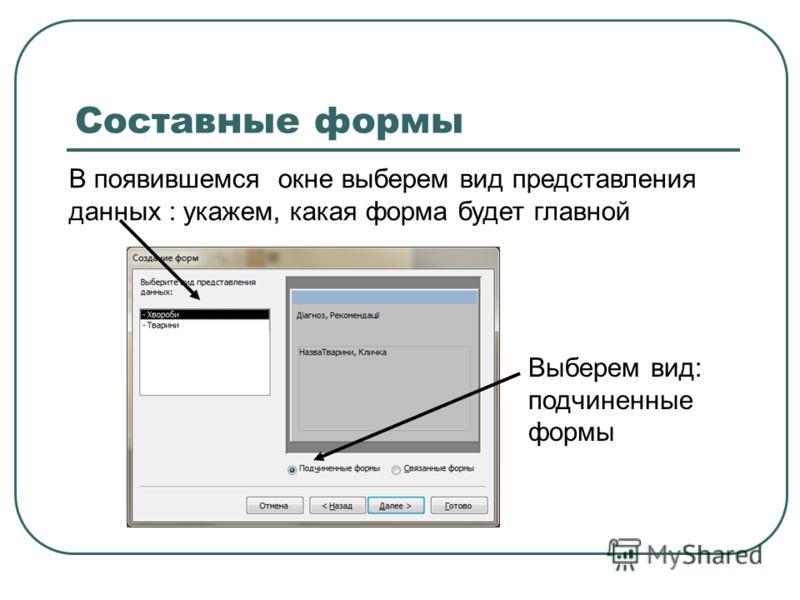 Составные формы В появившемся окне выберем вид представления данных : укажем, какая форма будет главной Выберем вид: подчиненные формы