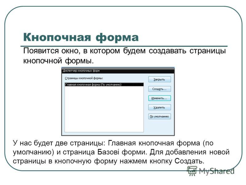Появится окно, в котором будем создавать страницы кнопочной формы. Кнопочная форма У нас будет две страницы: Главная кнопочная форма (по умолчанию) и страница Базові форми. Для добавления новой страницы в кнопочную форму нажмем кнопку Создать.