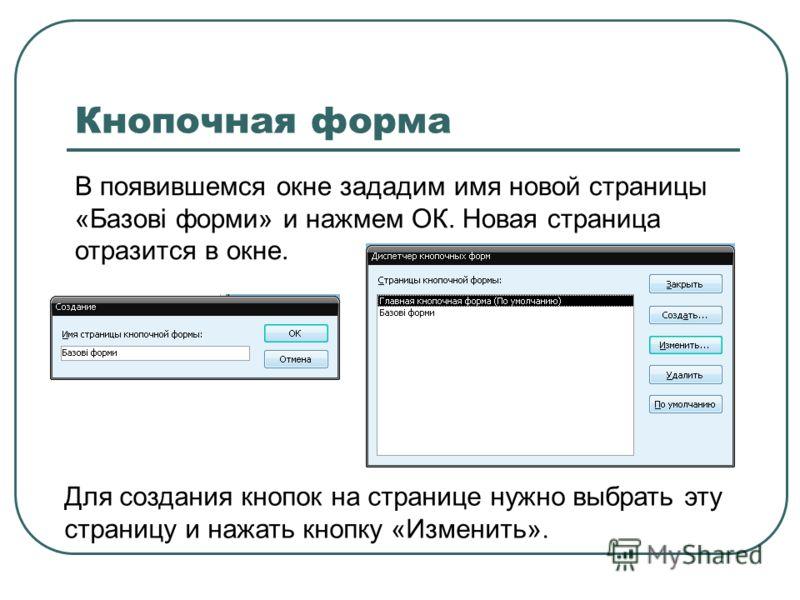 В появившемся окне зададим имя новой страницы «Базові форми» и нажмем ОК. Новая страница отразится в окне. Кнопочная форма Для создания кнопок на странице нужно выбрать эту страницу и нажать кнопку «Изменить».