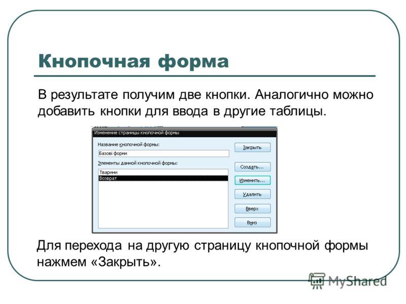 В результате получим две кнопки. Аналогично можно добавить кнопки для ввода в другие таблицы. Кнопочная форма Для перехода на другую страницу кнопочной формы нажмем «Закрыть».