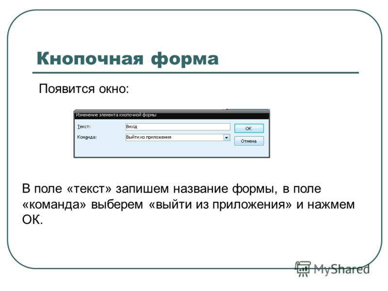 Кнопочная форма Появится окно: В поле «текст» запишем название формы, в поле «команда» выберем «выйти из приложения» и нажмем ОК.