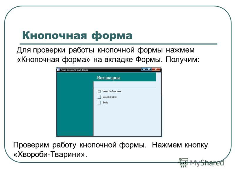 Кнопочная форма Для проверки работы кнопочной формы нажмем «Кнопочная форма» на вкладке Формы. Получим: Проверим работу кнопочной формы. Нажмем кнопку «Хвороби-Тварини».