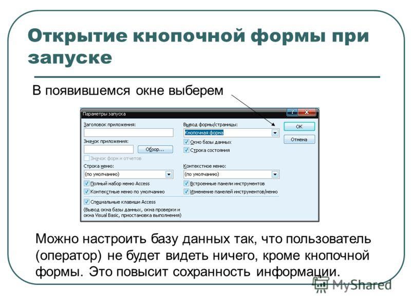 Открытие кнопочной формы при запуске В появившемся окне выберем Можно настроить базу данных так, что пользователь (оператор) не будет видеть ничего, кроме кнопочной формы. Это повысит сохранность информации.