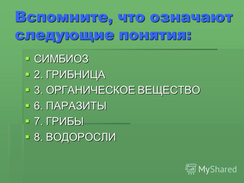 Вспомните, что означают следующие понятия: СИМБИОЗ СИМБИОЗ 2. ГРИБНИЦА 2. ГРИБНИЦА 3. ОРГАНИЧЕСКОЕ ВЕЩЕСТВО 3. ОРГАНИЧЕСКОЕ ВЕЩЕСТВО 6. ПАРАЗИТЫ 6. ПАРАЗИТЫ 7. ГРИБЫ 7. ГРИБЫ 8. ВОДОРОСЛИ 8. ВОДОРОСЛИ