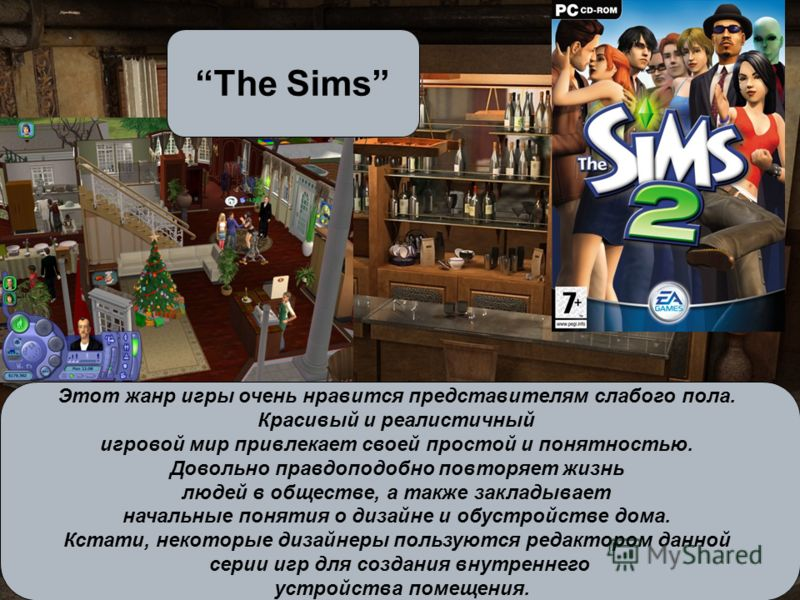 The Sims Этот жанр игры очень нравится представителям слабого пола. Красивый и реалистичный игровой мир привлекает своей простой и понятностью. Довольно правдоподобно повторяет жизнь людей в обществе, а также закладывает начальные понятия о дизайне и