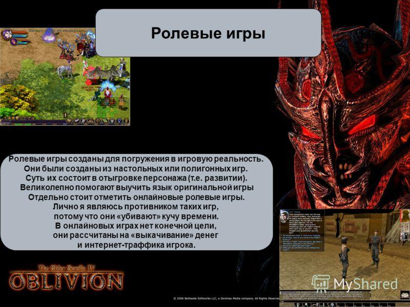 Ролевые игры Ролевые игры созданы для погружения в игровую реальность. Они были созданы из настольных или полигонных игр. Суть их состоит в отыгровке персонажа (т.е. развитии). Великолепно помогают выучить язык оригинальной игры Отдельно стоит отмети