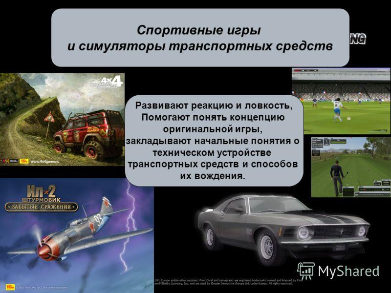 Спортивные игры и симуляторы транспортных средств Развивают реакцию и ловкость, Помогают понять концепцию оригинальной игры, закладывают начальные понятия о техническом устройстве транспортных средств и способов их вождения.