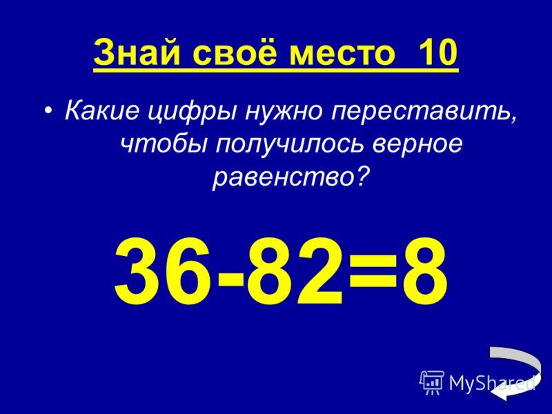 Знай своё место 10 Какие цифры нужно переставить, чтобы получилось верное равенство? 36-82=8