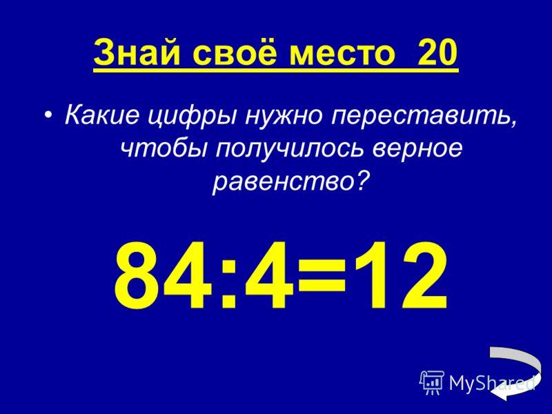 Знай своё место 20 Какие цифры нужно переставить, чтобы получилось верное равенство? 84:4=12
