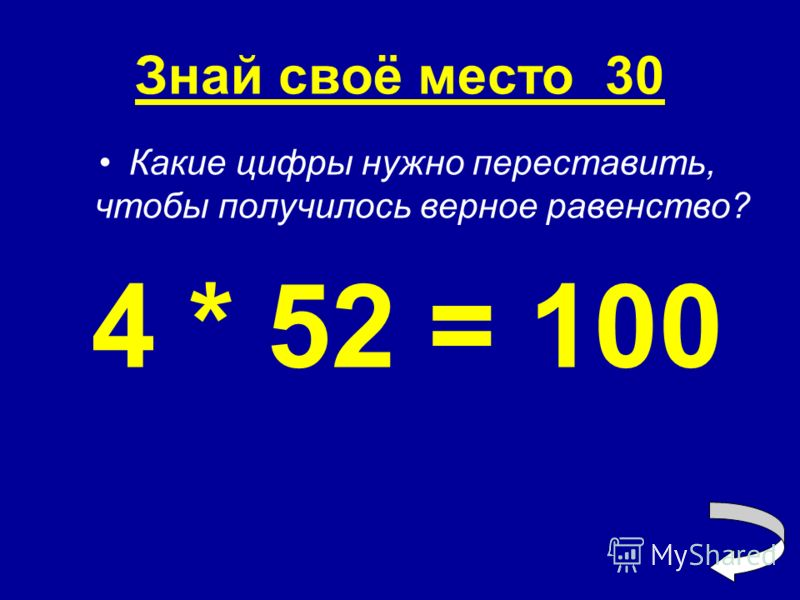 Знай своё место 30 Какие цифры нужно переставить, чтобы получилось верное равенство? 4 * 52 = 100
