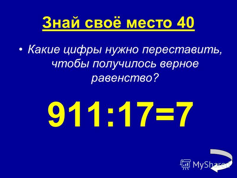 Знай своё место 40 Какие цифры нужно переставить, чтобы получилось верное равенство? 911:17=7