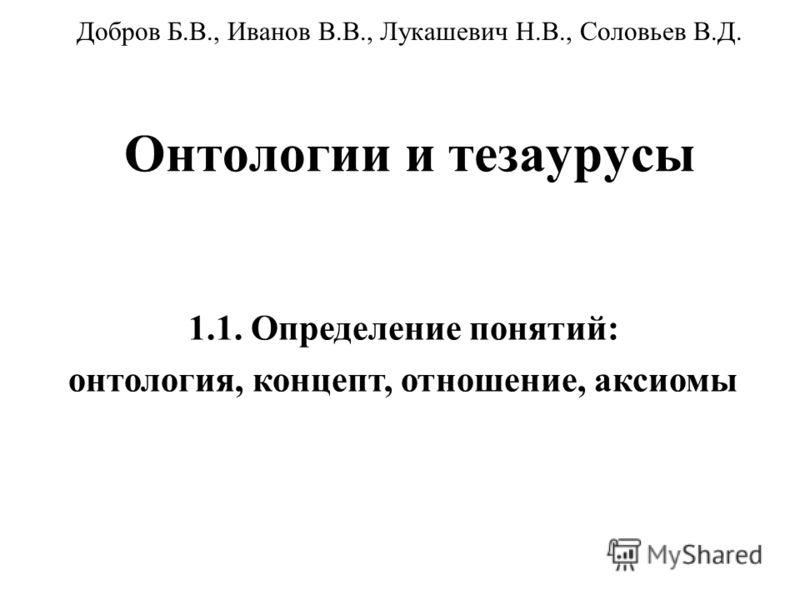 Онтологии и тезаурусы Добров Б.В., Иванов В.В., Лукашевич Н.В., Соловьев В.Д. 1.1. Определение понятий: онтология, концепт, отношение, аксиомы