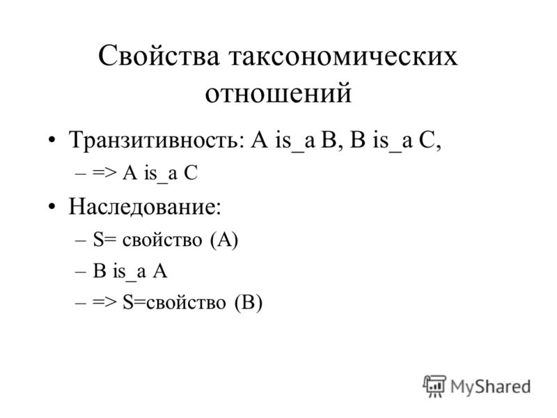 Свойства таксономических отношений Транзитивность: A is_a B, B is_a C, –=> A is_a C Наследование: –S= свойство (А) –B is_a A –=> S=свойство (B)