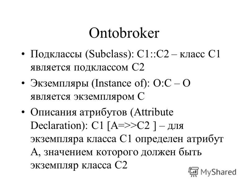 Ontobroker Подклассы (Subclass): С1::С2 – класс С1 является подклассом С2 Экземпляры (Instance of): O:C – O является экземпляром C Описания атрибутов (Attribute Declaration): C1 [А=>>C2 ] – для экземпляра класса С1 определен атрибут А, значением кото