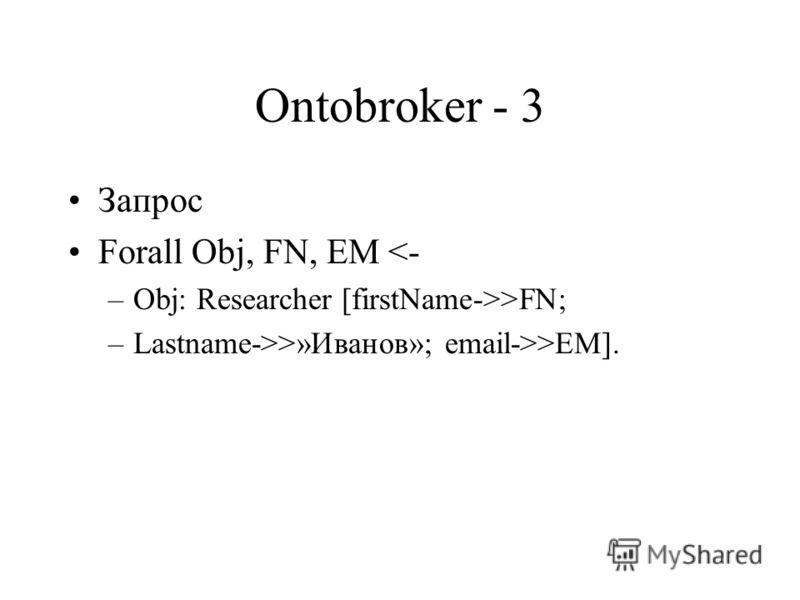 Ontobroker - 3 Запрос Forall Obj, FN, EM >FN; –Lastname->>»Иванов»; email->>EM].