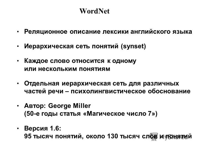 WordNet Реляционное описание лексики английского языка Иерархическая сеть понятий (synset) Каждое слово относится к одному или нескольким понятиям Отдельная иерархическая сеть для различных частей речи – психолингвистическое обоснование Автор: George