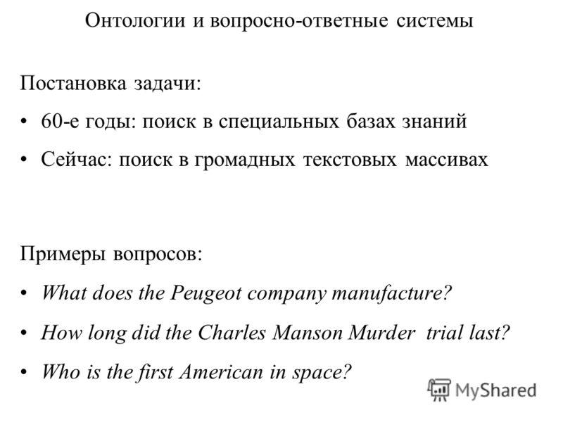 Онтологии и вопросно-ответные системы Постановка задачи: 60-е годы: поиск в специальных базах знаний Сейчас: поиск в громадных текстовых массивах Примеры вопросов: What does the Peugeot company manufacture? How long did the Charles Manson Murder tria