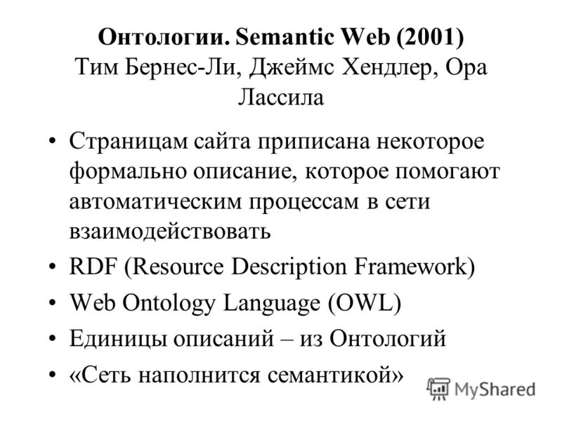 Онтологии. Semantic Web (2001) Тим Бернес-Ли, Джеймс Хендлер, Ора Лассила Страницам сайта приписана некоторое формально описание, которое помогают автоматическим процессам в сети взаимодействовать RDF (Resource Description Framework) Web Ontology Lan